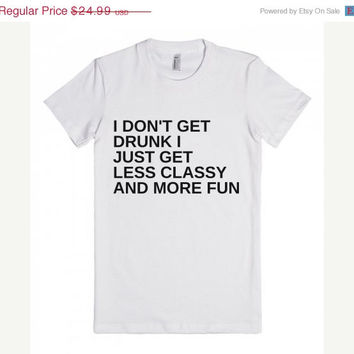 ON SALE I Don't Get Drunk I get Less Classy and More Fun Tee Shirt