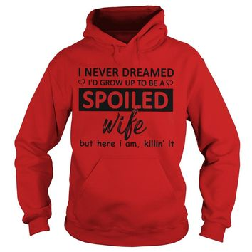 I never dreamed I'd grow up to be Spoiled wife but here I am killin' it shirt Hoodie