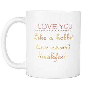 I love you like a hobbit loves secong breakfast White 11oz Mug Cup
