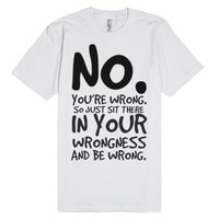 No you're wrong so sit in your wrongness tee t