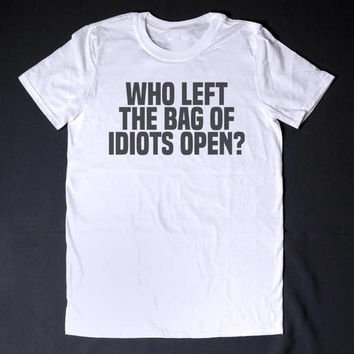 Who Left The Bag Of Idiots Open Funny Slogan Clothing Sarcastic Shirt