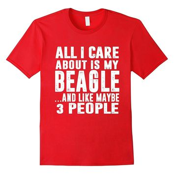 All I Care About Is My Beagle And Like Maybe 3 People Dog T-Shirts - Men's Top Tee