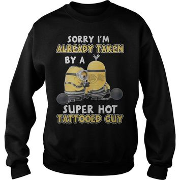 Minion Sorry i'm already taken by a super hot tattooed guy shirt Sweat Shirt