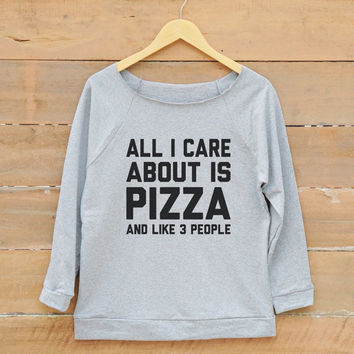 All i care about is pizza shirt tumblr funny hipster fashion shirt quote shirt women off shoulder sweatshirt slouchy jumper women sweatshirt