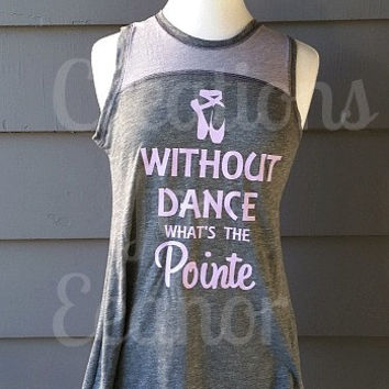 Dance Shirt, Without Dance What's The Pointe, Ballet Shirt, Dance Tank, Dance T-shirt, Ballet Tank, Ballet T-shirt, Ballet Pointe