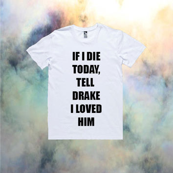 If I Die Today, Tell Drake I Loved Him T-Shirt | Drake Nicki Minaj YMCMB Ovo Kawaii Tumblr Cool The Weeknd *ON SALE*