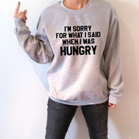I'm sorry for what i said when i was hungry Sweatshirt Unisex slogan women top cute womens gifts to her teen jumper crewneck funny saying