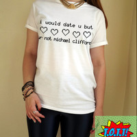 i would date u but ur not michael clifford T Shirt Unisex White Black Grey S M L XL Tumblr Instagram Blogger