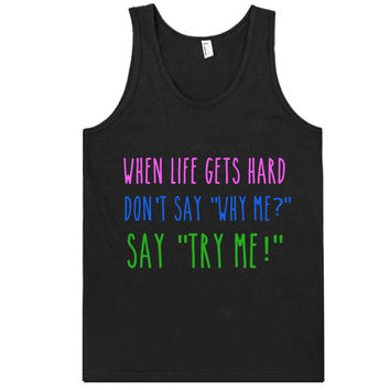 "when life gets hard don't say ""why me?"" say ""try me!"" tank top shirt"