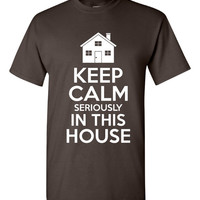 Keep Calm Seriously IN THIS HOUSE Funny Printed Graphic Family T Shirt Parents Love This Gift T Shirt Fantastic Printed Graphic T Shirt