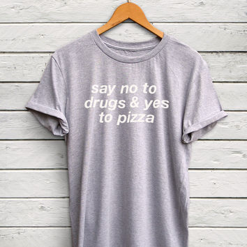 Funny Pizza tshirt - no to drugs shirt, pizza shirt, funny tshirts, tumblr tshirts, trending tshirts, foodie tshirts, food shirts, pizza top