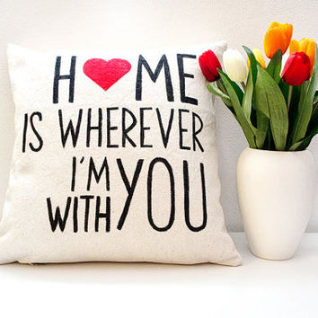 Valentines Day - Home is wherever I'm with you - Quote pillow - graphic throw pillow - gift for newlywed - bridal pillow - love quotes