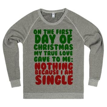 ON THE FIRST DAY OF CHRSTMAS MY TRUE LOVE GAVE TO ME NOTHING BECAUSE I AM SINGLE SWEATSHIRT