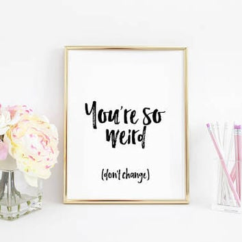 Handmade Print,You're so weird,Printable Quotes,Stay Weird,Funny Quotes,Funny Prints,Typography Print,Modern Wall Art,Dorm Room,Quote Prints