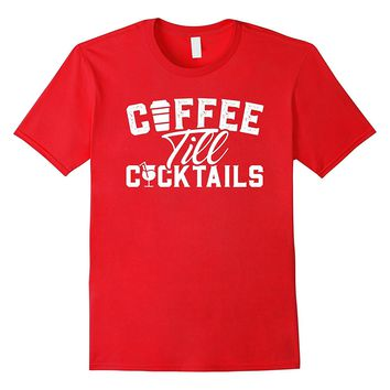 Coffee Till Cocktails Funny Alcohol Coffee Lover Shirt Gift