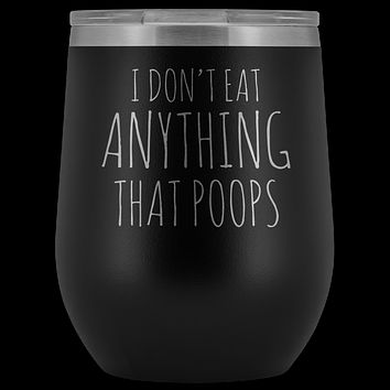 I Don't Eat Anything That Poops Wine Tumbler Funny Vegan Gift Stemless Stainless Steel Insulated Wine Tumblers Hot Cold BPA Free 12 oz Travel Cup
