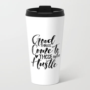 Good Things Come to Those Who Hustle Print, Motivational Poster, Hustle Wall Print Metal Travel Mug by NikolaJovanovic