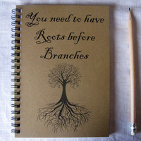 You need to have Roots before Branches - 5 x 7 journal