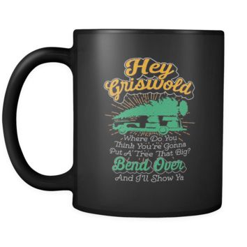 Hey Griswold Where Do You Think You're Gonna Put A Tree That Big? Bend Over And I'll Show Ya Festive Funny Ugly Christmas Holiday Sweater Black 11oz Coffee Mug