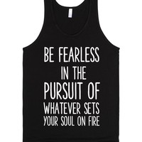 BE FEARLESS IN THE PURSUIT OF WHATEVER SETS YOUR SOUL OF FIRE