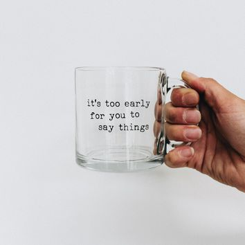 It's Too Early For You To Say Things Glass Coffee Mug