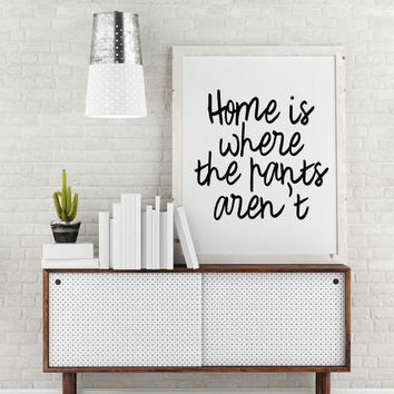 "Minimalist Poster Art print typography quote wall decor art inspirational funny motivational ""home is where the pants aren't"" digital poster"