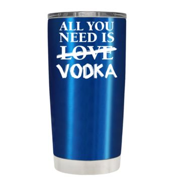All You Need is Vodka on Translucent Blue 20 oz Tumbler Cup