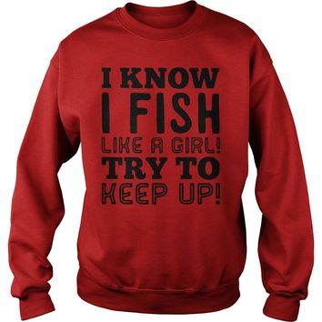 I know I fish like a girl try to keep up Ladies tee Sweat Shirt