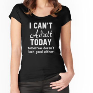 'I Can't Adult Today Tomorrow Doesn't Look Good Either' T-Shirt by besttees79