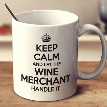 Keep Calm And Let The Wine Merchant Handle It