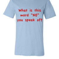 What is this word No you speak of - Unisex T-shirt