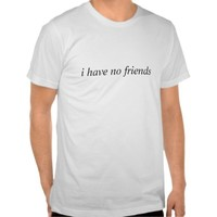 i have no friends t-shirt