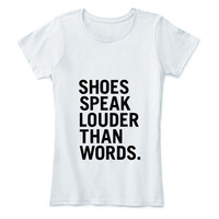Shoes speak Louder than words Shirt T Tee Funny Fun Quote Hilarious Аmusing Еntertaining Short Sleeve T-shirt