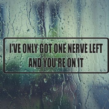 I've only got one nerve left and you're on it Vinyl Decal (Permanent Sticker)