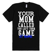 Your Mom called your left your Game at home Soccer Softball t-shirt...