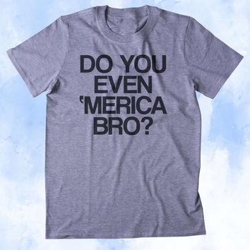 Do You Even Merica Bro Shirt Funny American Patriotic Pride Freedom Southern Country Tumblr T-shirt