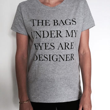 The bags under my eyes are designer Tshirt grey Fashion funny slogan womens girls sassy cute top gift birthday lady ladies wife daughter
