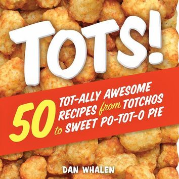 Tots! Cookbook - 50 Tot-ally Awesome Recipes from Totchos to Sweet Po-tot-o Pie