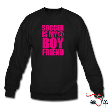 Soccer Is My Boyfriend sweatshirt