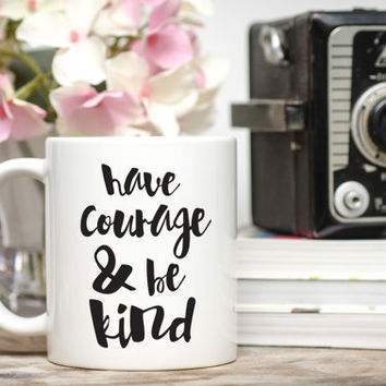 Have Courage and Be Kind Mug / Friend Gift / Quote Mug / 11 or 15 oz Mug / Free Gift Wrap on Request / Coffee Mug