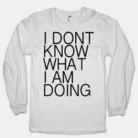 I Don't Know What I Am Doing (Long Sleeve)