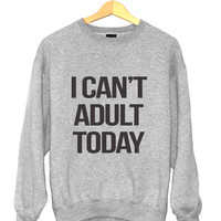 I can't adult today sweatshirt jumper funny slogan saying for womens girls crewneck fresh dope swag tumblr blogger