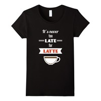 It's Never Too Late For Latte Funny Shirt Coffee Lovers Gift