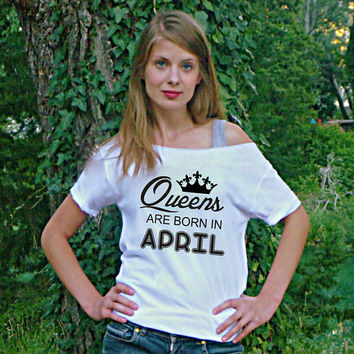 Queens are born in April Birthday t-shirt women gift off the shoulder top 16th 17th 19th 21st 40th 30th custom month! ladies birthday tee