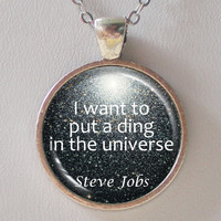 Quote Necklace- Steve Jobs- I want to put a ding in the universe- Pendant Necklace