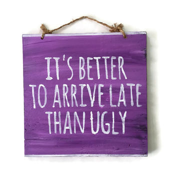 It's Better to Arrive Late Than Ugly Wood Sign