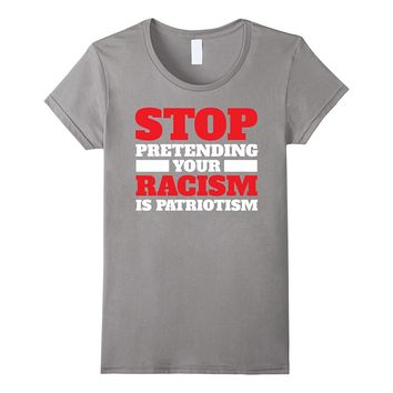 Stop Pretending Your Racism Is Patriotism T-Shirt