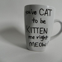 "angry kitty - ""You've CAT to be KITTEN me right MEOW"" - mug // hand-drawn/written"