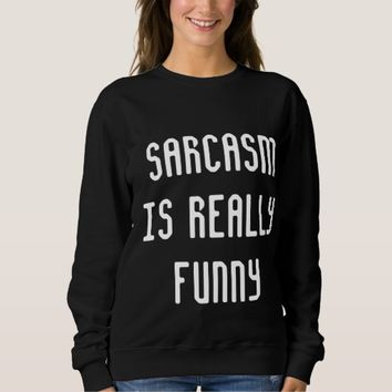Sarcasm is Really Funny Sweatshirt