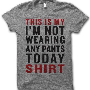 This Is My I'm Not Wearing Any Pants Today Shirt